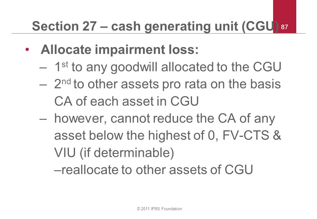 © 2011 IFRS Foundation 87 Section 27 – cash generating unit (CGU) Allocate impairment loss: –1 st to any goodwill allocated to the CGU –2 nd to other assets pro rata on the basis CA of each asset in CGU –however, cannot reduce the CA of any asset below the highest of 0, FV-CTS & VIU (if determinable) –reallocate to other assets of CGU