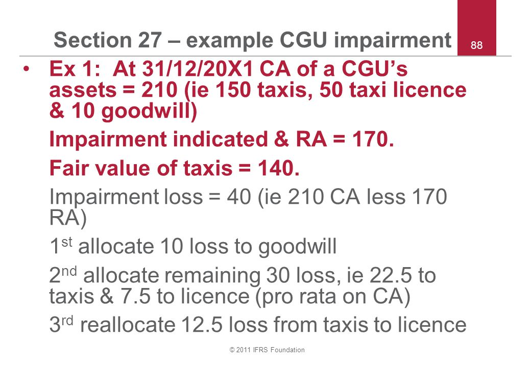 © 2011 IFRS Foundation 88 Section 27 – example CGU impairment Ex 1: At 31/12/20X1 CA of a CGU's assets = 210 (ie 150 taxis, 50 taxi licence & 10 goodwill) Impairment indicated & RA = 170.