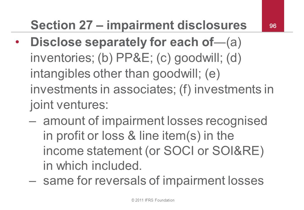 © 2011 IFRS Foundation 96 Section 27 – impairment disclosures Disclose separately for each of―(a) inventories; (b) PP&E; (c) goodwill; (d) intangibles other than goodwill; (e) investments in associates; (f) investments in joint ventures: –amount of impairment losses recognised in profit or loss & line item(s) in the income statement (or SOCI or SOI&RE) in which included.