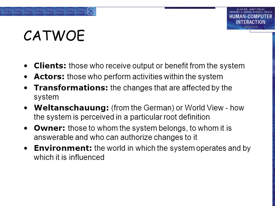 CATWOE Clients: those who receive output or benefit from the system Actors: those who perform activities within the system Transformations: the changes that are affected by the system Weltanschauung: (from the German) or World View - how the system is perceived in a particular root definition Owner: those to whom the system belongs, to whom it is answerable and who can authorize changes to it Environment: the world in which the system operates and by which it is influenced