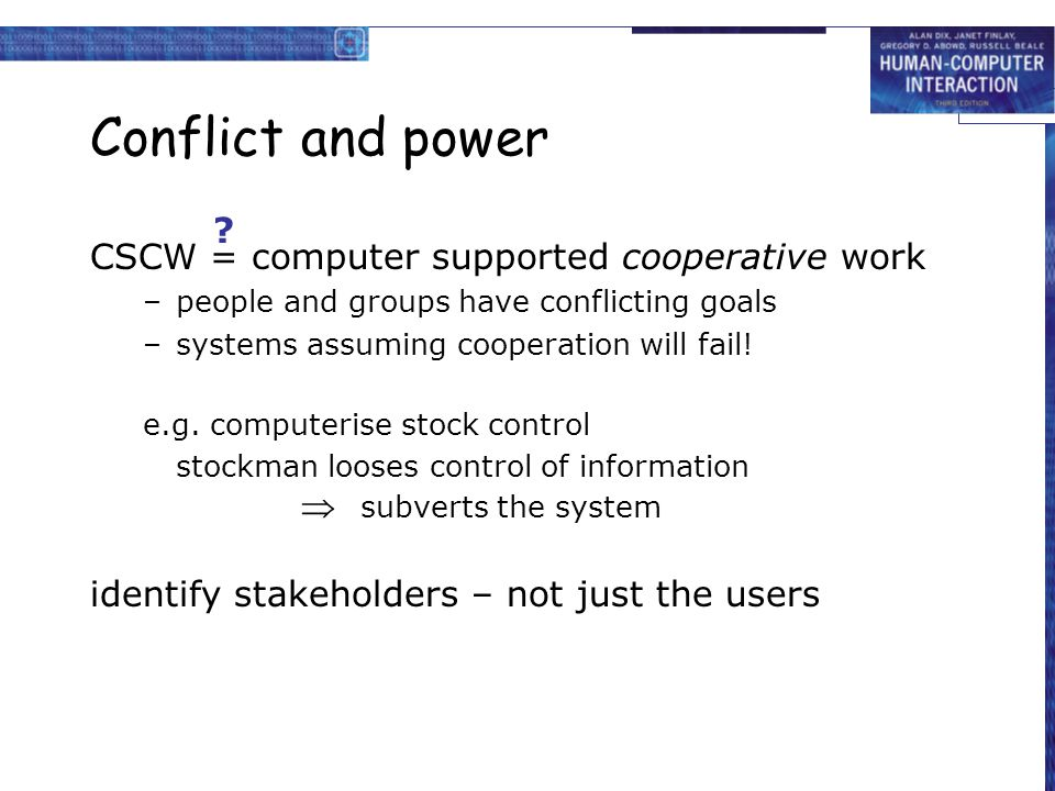 Conflict and power CSCW = computer supported cooperative work –people and groups have conflicting goals –systems assuming cooperation will fail.