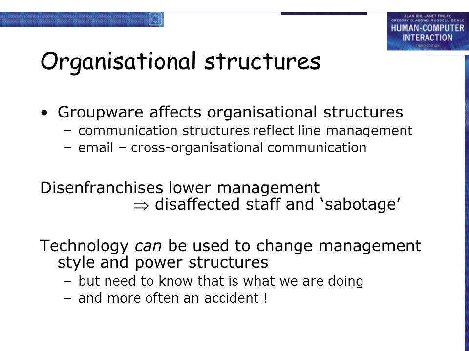 Organisational structures Groupware affects organisational structures –communication structures reflect line management –email – cross-organisational communication Disenfranchises lower management  disaffected staff and 'sabotage' Technology can be used to change management style and power structures –but need to know that is what we are doing –and more often an accident !