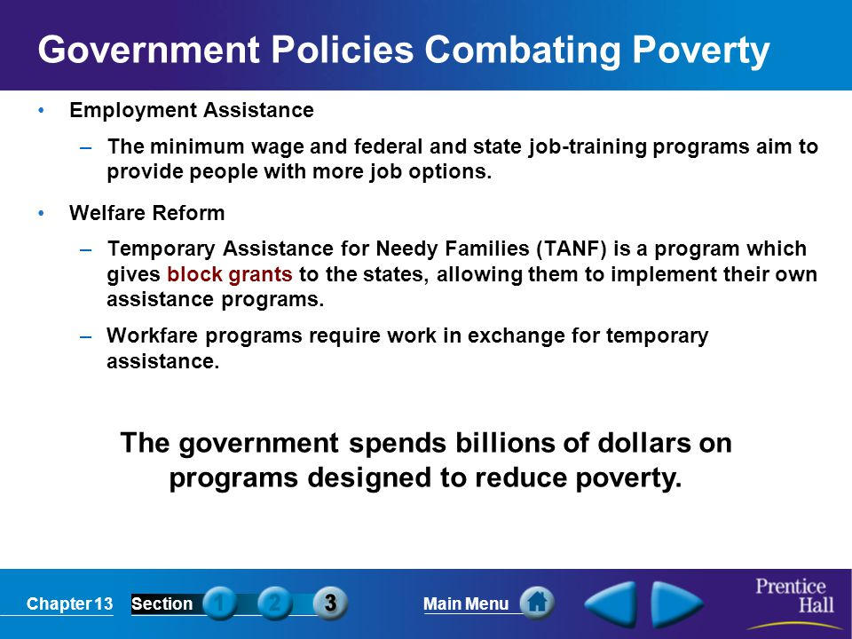Chapter 13SectionMain Menu The government spends billions of dollars on programs designed to reduce poverty. Government Policies Combating Poverty Emp