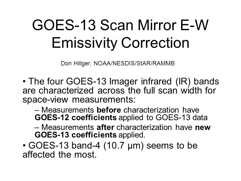 GOES-13 Scan Mirror E-W Emissivity Correction The four GOES-13 Imager infrared (IR) bands are characterized across the full scan width for space-view measurements: – Measurements before characterization have GOES-12 coefficients applied to GOES-13 data – Measurements after characterization have new GOES-13 coefficients applied.