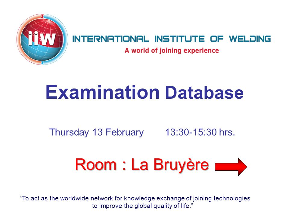 To act as the worldwide network for knowledge exchange of joining technologies to improve the global quality of life. Examination Database Room : La Bruyère Thursday 13 February13:30-15:30 hrs.
