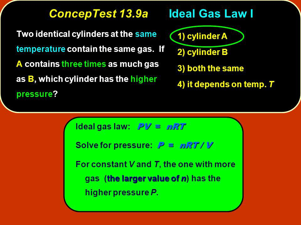 PV = nRT Ideal gas law: PV = nRT P = nRT / V Solve for pressure: P = nRT / V the larger value of n For constant V and T, the one with more gas (the larger value of n) has the higher pressure P.