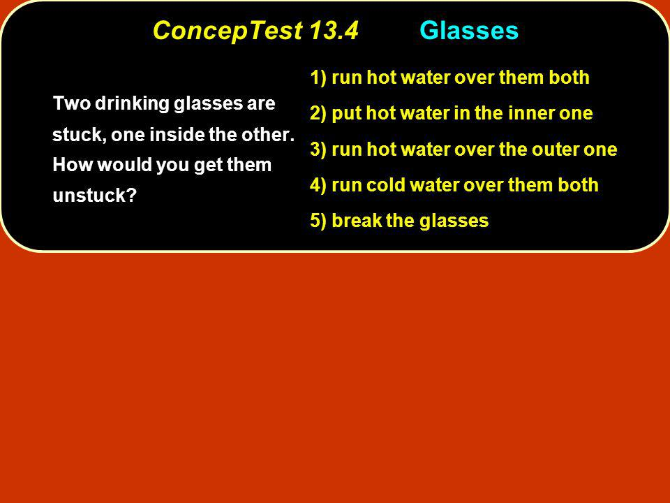 ConcepTest 13.4Glasses 1) run hot water over them both 2) put hot water in the inner one 3) run hot water over the outer one 4) run cold water over them both 5) break the glasses Two drinking glasses are stuck, one inside the other.