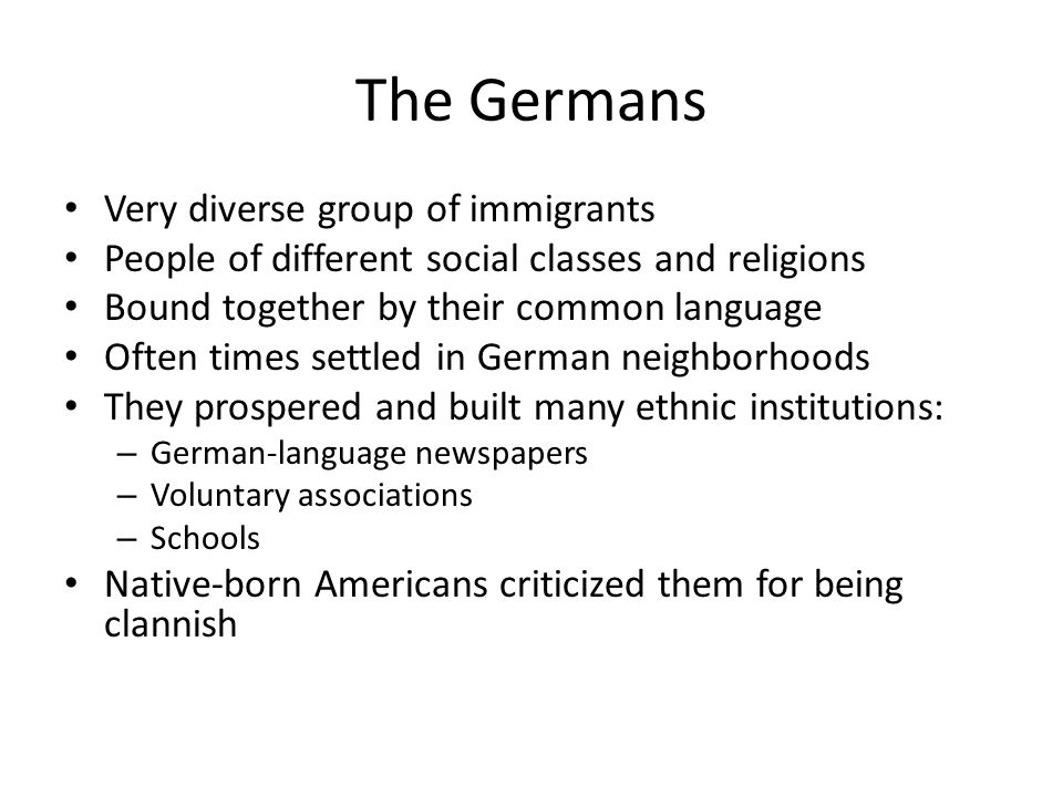 The Germans Very diverse group of immigrants People of different social classes and religions Bound together by their common language Often times settled in German neighborhoods They prospered and built many ethnic institutions: – German-language newspapers – Voluntary associations – Schools Native-born Americans criticized them for being clannish