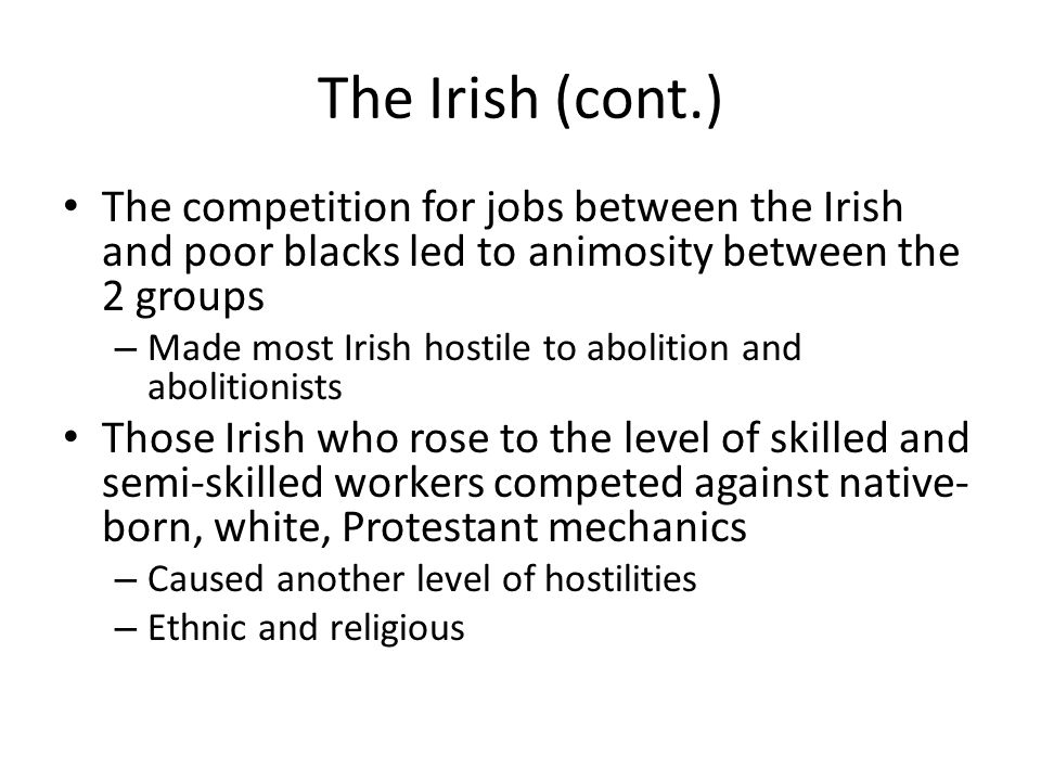 The Irish (cont.) The competition for jobs between the Irish and poor blacks led to animosity between the 2 groups – Made most Irish hostile to abolition and abolitionists Those Irish who rose to the level of skilled and semi-skilled workers competed against native- born, white, Protestant mechanics – Caused another level of hostilities – Ethnic and religious