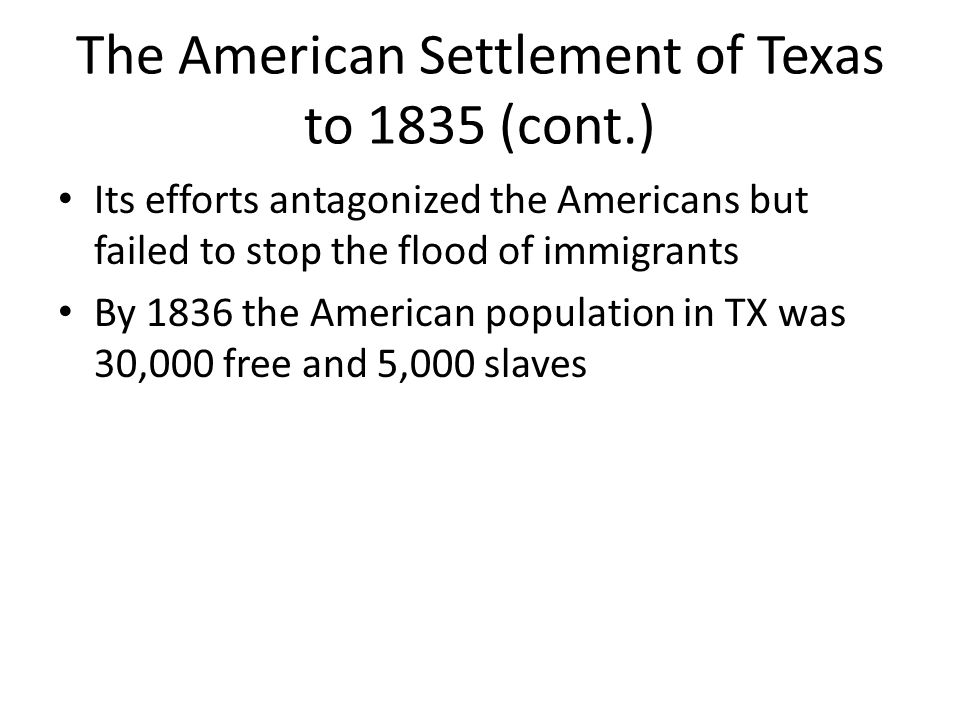 The American Settlement of Texas to 1835 (cont.) Its efforts antagonized the Americans but failed to stop the flood of immigrants By 1836 the American
