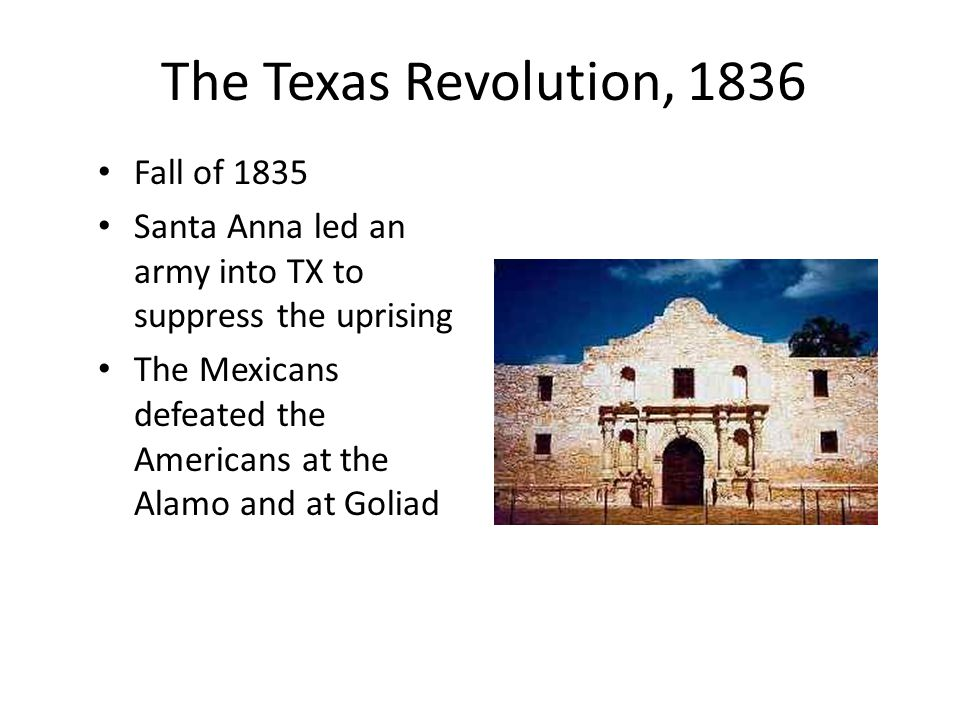 The Texas Revolution, 1836 Fall of 1835 Santa Anna led an army into TX to suppress the uprising The Mexicans defeated the Americans at the Alamo and at Goliad