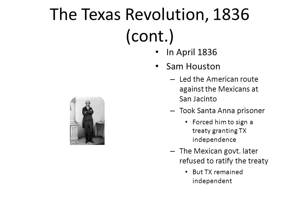 The Texas Revolution, 1836 (cont.) In April 1836 Sam Houston – Led the American route against the Mexicans at San Jacinto – Took Santa Anna prisoner Forced him to sign a treaty granting TX independence – The Mexican govt.