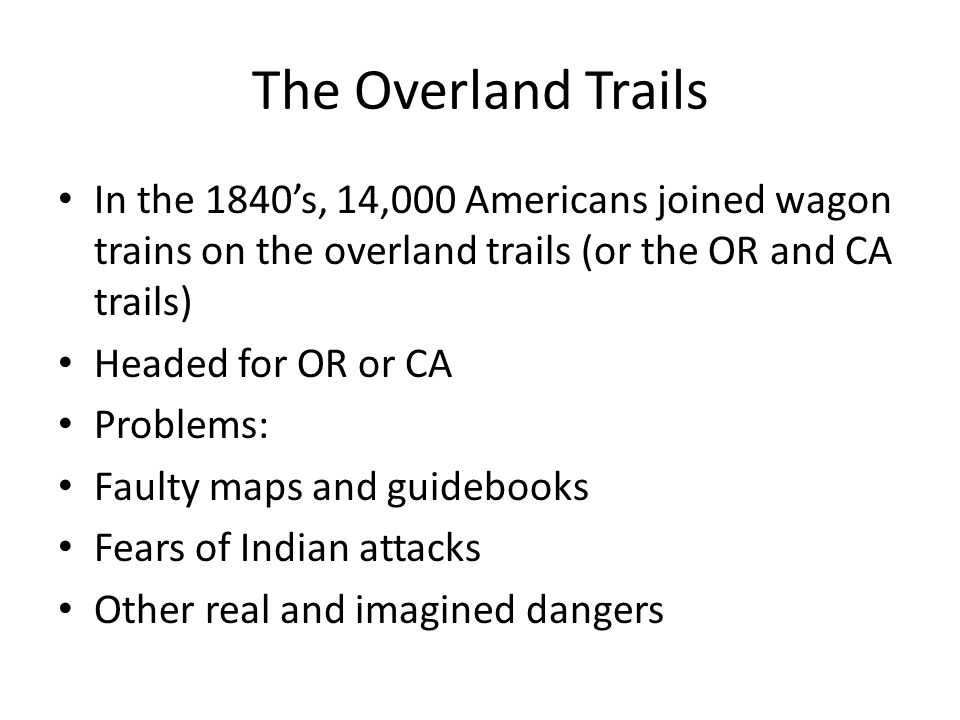 The Overland Trails In the 1840's, 14,000 Americans joined wagon trains on the overland trails (or the OR and CA trails) Headed for OR or CA Problems: