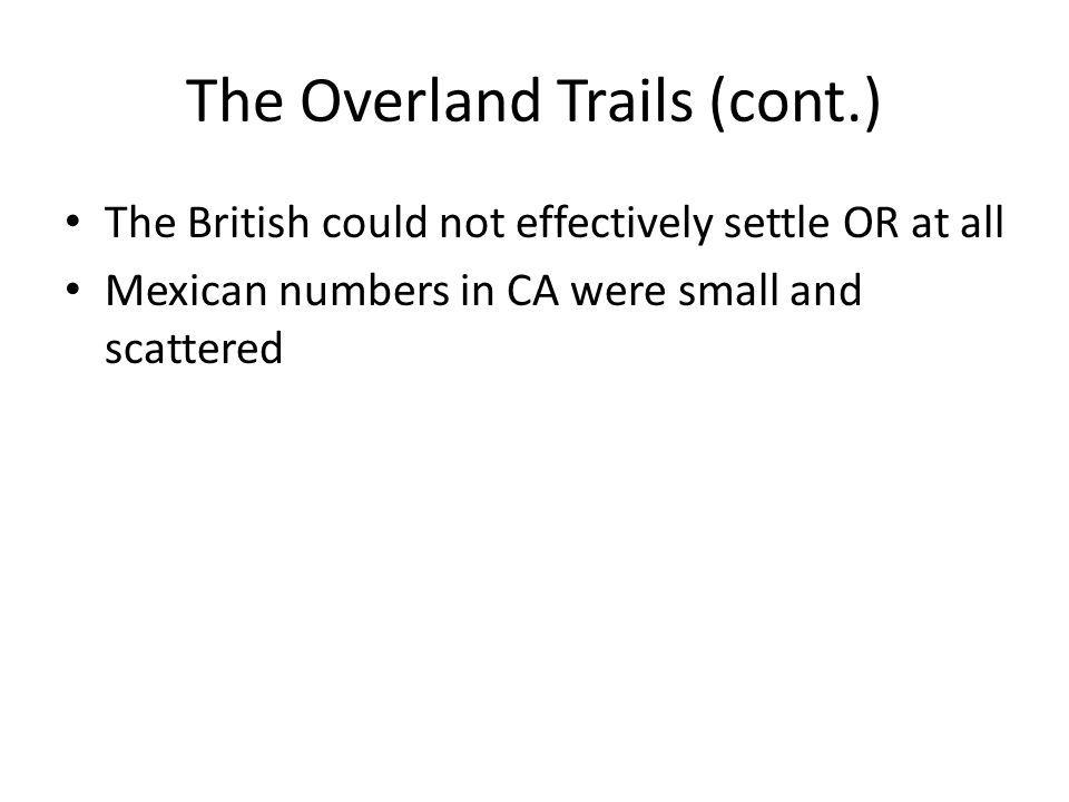 The Overland Trails (cont.) The British could not effectively settle OR at all Mexican numbers in CA were small and scattered