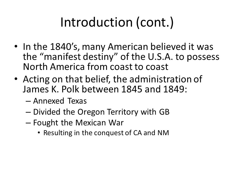 Introduction (cont.) In the 1840's, many American believed it was the manifest destiny of the U.S.A.