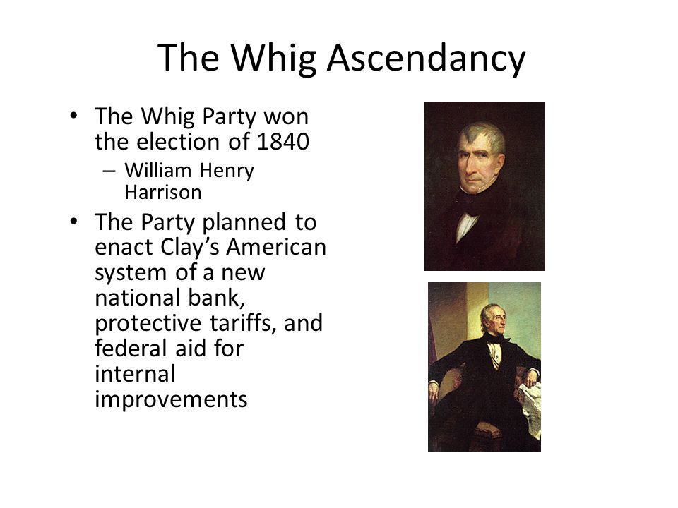 The Whig Ascendancy The Whig Party won the election of 1840 – William Henry Harrison The Party planned to enact Clay's American system of a new nation