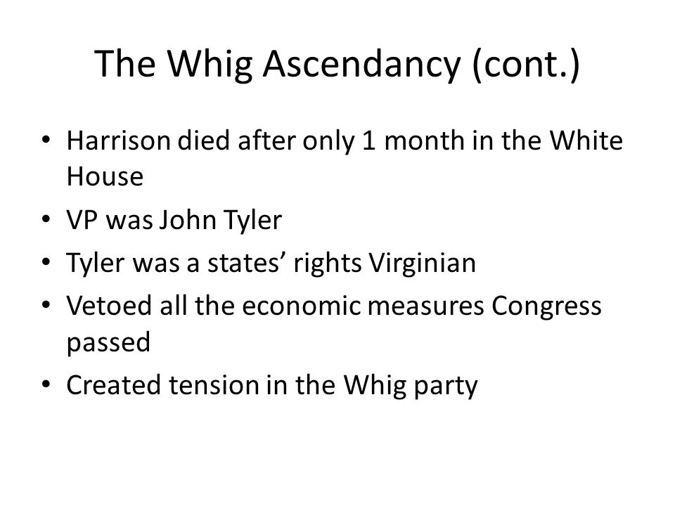 The Whig Ascendancy (cont.) Harrison died after only 1 month in the White House VP was John Tyler Tyler was a states' rights Virginian Vetoed all the economic measures Congress passed Created tension in the Whig party