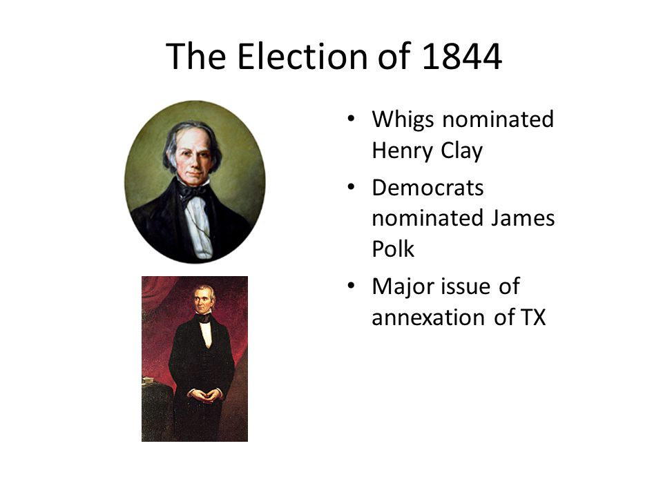 The Election of 1844 Whigs nominated Henry Clay Democrats nominated James Polk Major issue of annexation of TX