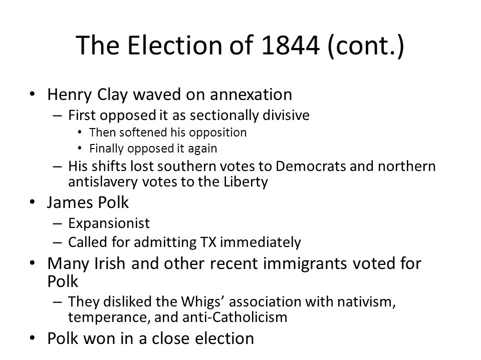 The Election of 1844 (cont.) Henry Clay waved on annexation – First opposed it as sectionally divisive Then softened his opposition Finally opposed it again – His shifts lost southern votes to Democrats and northern antislavery votes to the Liberty James Polk – Expansionist – Called for admitting TX immediately Many Irish and other recent immigrants voted for Polk – They disliked the Whigs' association with nativism, temperance, and anti-Catholicism Polk won in a close election