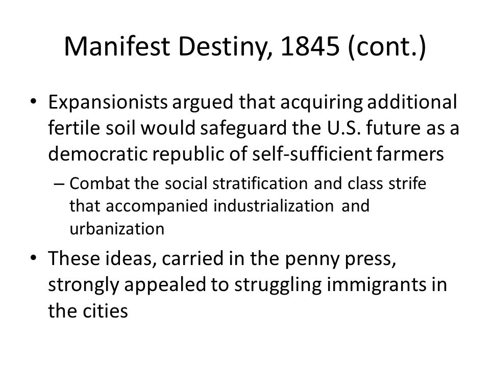 Manifest Destiny, 1845 (cont.) Expansionists argued that acquiring additional fertile soil would safeguard the U.S.