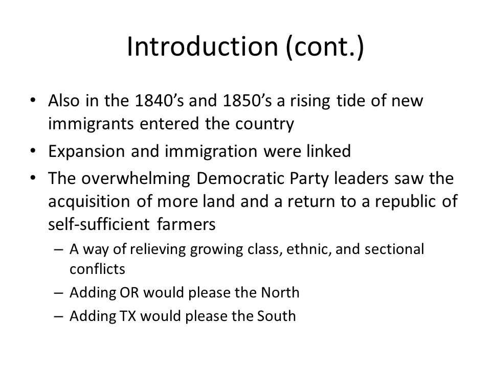 Introduction (cont.) Also in the 1840's and 1850's a rising tide of new immigrants entered the country Expansion and immigration were linked The overwhelming Democratic Party leaders saw the acquisition of more land and a return to a republic of self-sufficient farmers – A way of relieving growing class, ethnic, and sectional conflicts – Adding OR would please the North – Adding TX would please the South