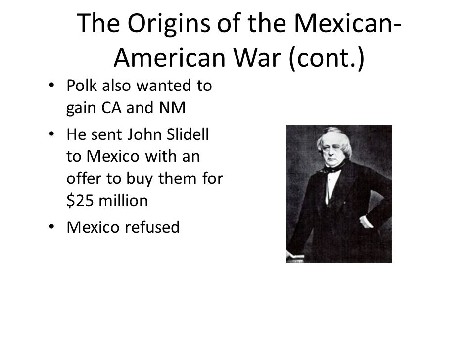 The Origins of the Mexican- American War (cont.) Polk also wanted to gain CA and NM He sent John Slidell to Mexico with an offer to buy them for $25 million Mexico refused