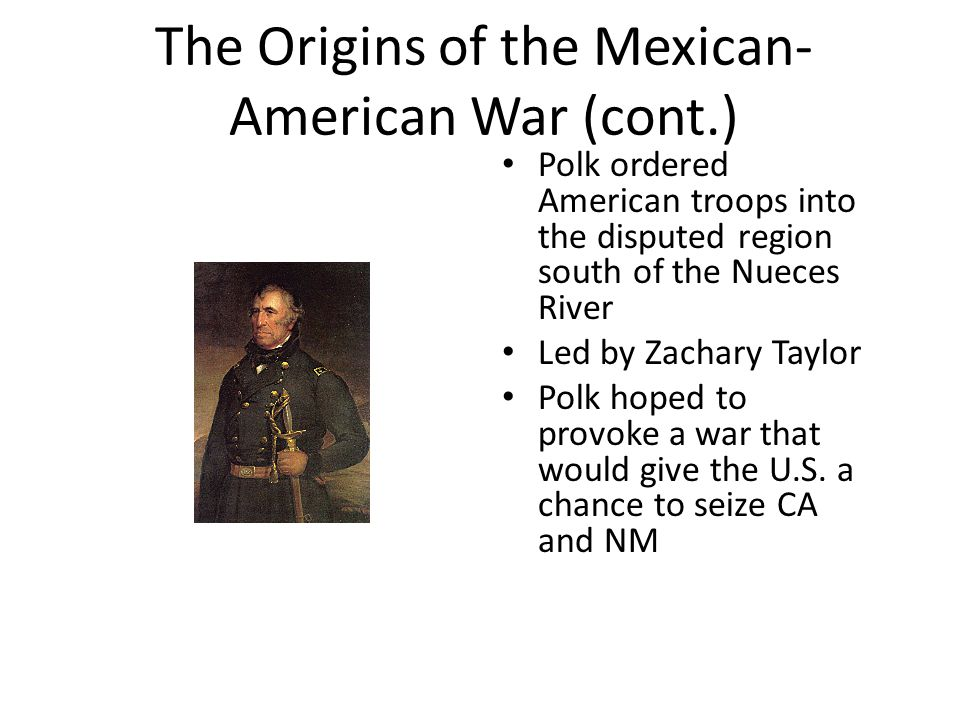 The Origins of the Mexican- American War (cont.) Polk ordered American troops into the disputed region south of the Nueces River Led by Zachary Taylor