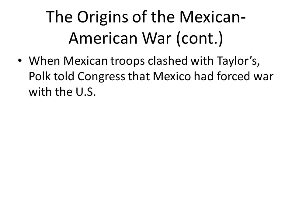 The Origins of the Mexican- American War (cont.) When Mexican troops clashed with Taylor's, Polk told Congress that Mexico had forced war with the U.S.