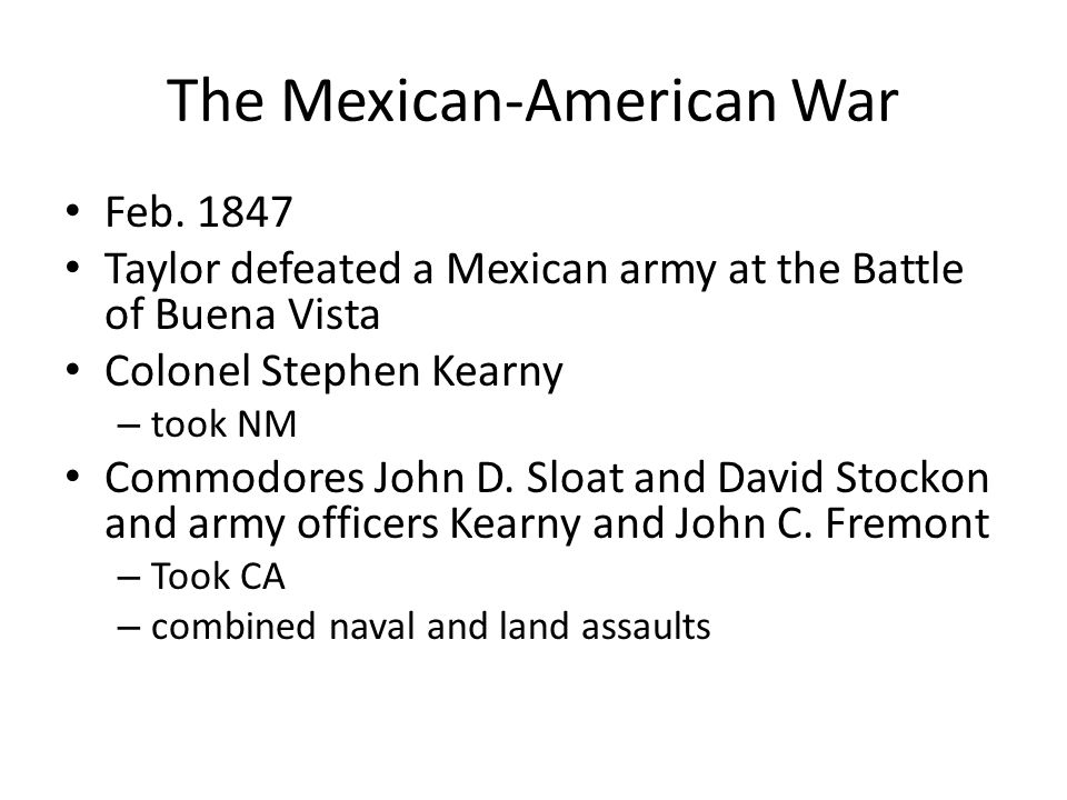 The Mexican-American War Feb. 1847 Taylor defeated a Mexican army at the Battle of Buena Vista Colonel Stephen Kearny – took NM Commodores John D. Slo