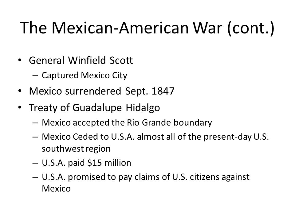 The Mexican-American War (cont.) General Winfield Scott – Captured Mexico City Mexico surrendered Sept. 1847 Treaty of Guadalupe Hidalgo – Mexico acce