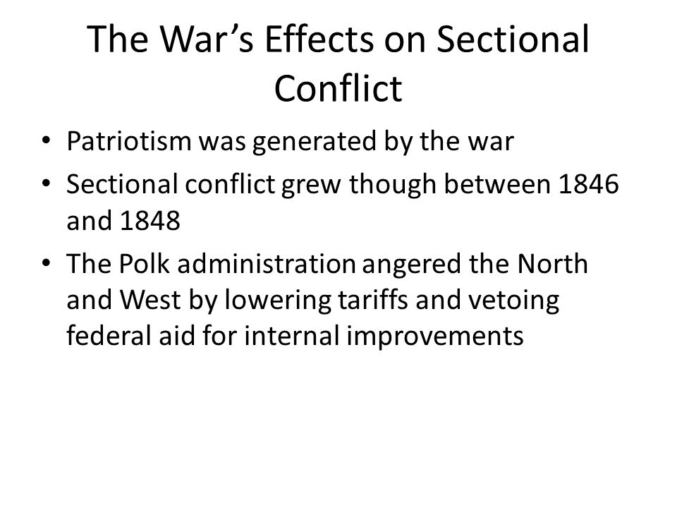 The War's Effects on Sectional Conflict Patriotism was generated by the war Sectional conflict grew though between 1846 and 1848 The Polk administration angered the North and West by lowering tariffs and vetoing federal aid for internal improvements