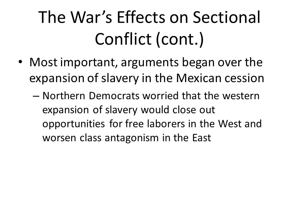 The War's Effects on Sectional Conflict (cont.) Most important, arguments began over the expansion of slavery in the Mexican cession – Northern Democrats worried that the western expansion of slavery would close out opportunities for free laborers in the West and worsen class antagonism in the East