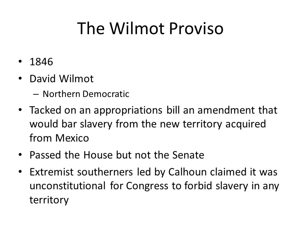 The Wilmot Proviso 1846 David Wilmot – Northern Democratic Tacked on an appropriations bill an amendment that would bar slavery from the new territory acquired from Mexico Passed the House but not the Senate Extremist southerners led by Calhoun claimed it was unconstitutional for Congress to forbid slavery in any territory