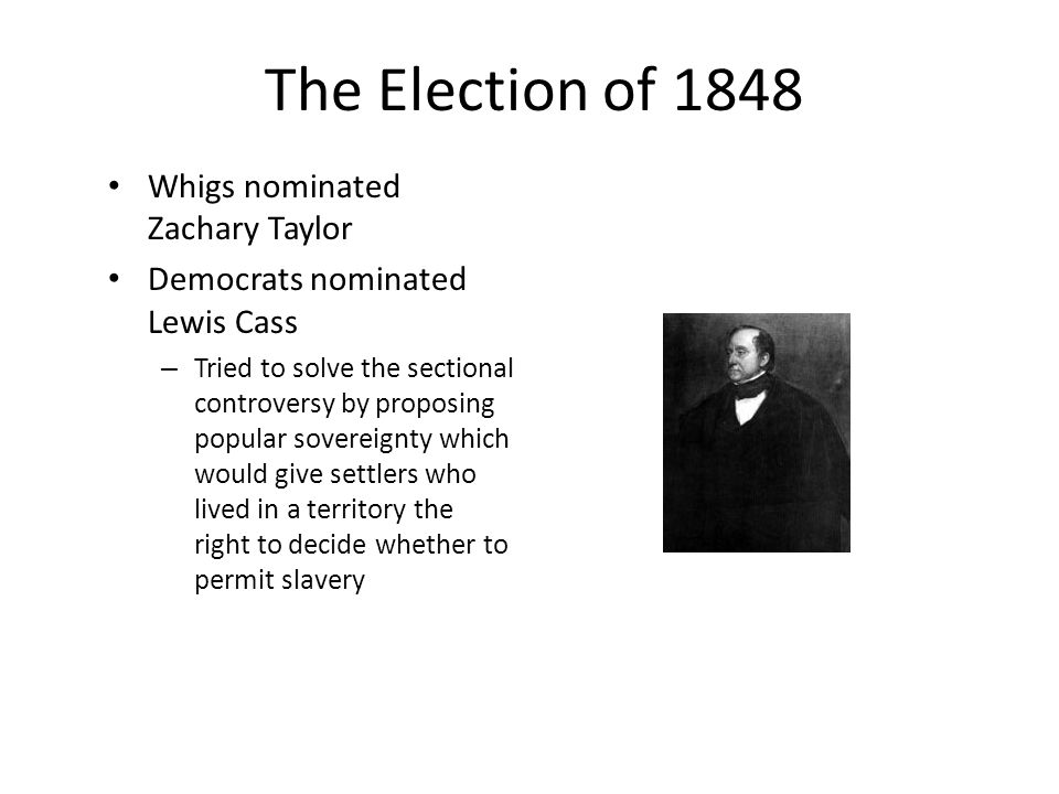 The Election of 1848 Whigs nominated Zachary Taylor Democrats nominated Lewis Cass – Tried to solve the sectional controversy by proposing popular sov