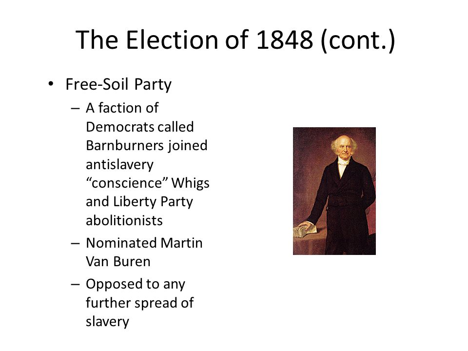 The Election of 1848 (cont.) Free-Soil Party – A faction of Democrats called Barnburners joined antislavery conscience Whigs and Liberty Party abolitionists – Nominated Martin Van Buren – Opposed to any further spread of slavery