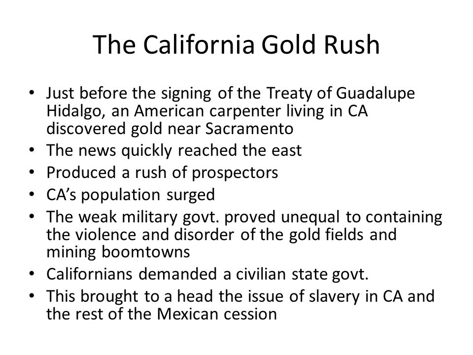 The California Gold Rush Just before the signing of the Treaty of Guadalupe Hidalgo, an American carpenter living in CA discovered gold near Sacramento The news quickly reached the east Produced a rush of prospectors CA's population surged The weak military govt.