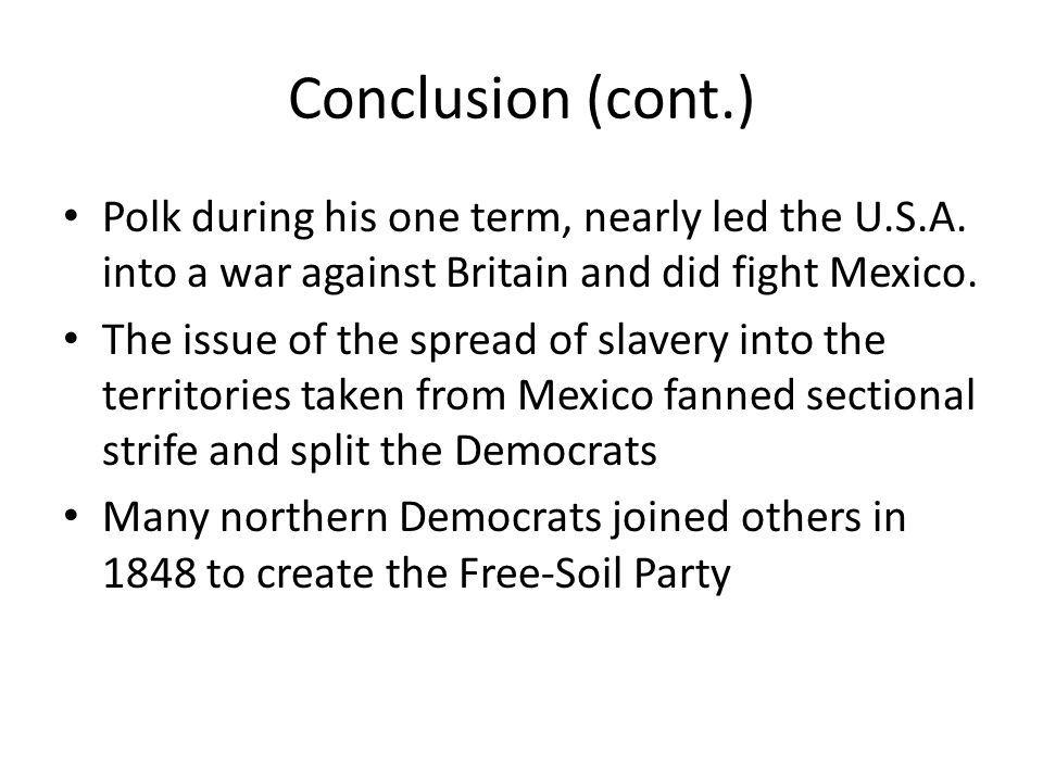Conclusion (cont.) Polk during his one term, nearly led the U.S.A. into a war against Britain and did fight Mexico. The issue of the spread of slavery
