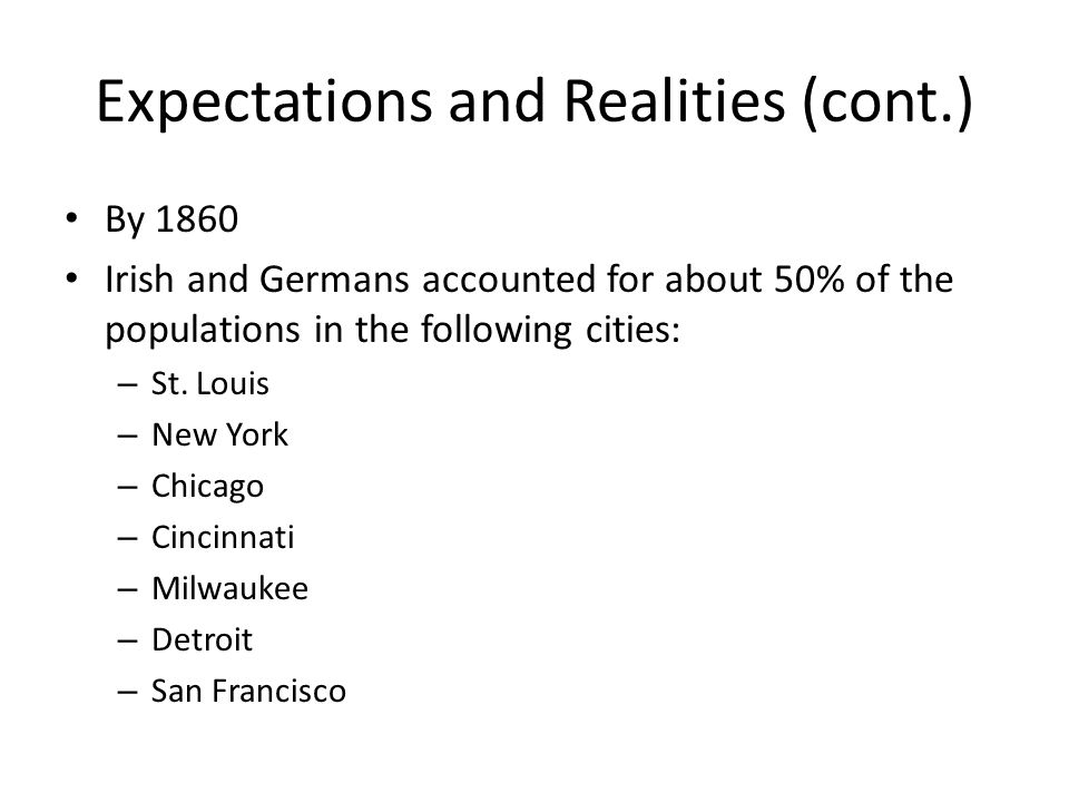 Expectations and Realities (cont.) By 1860 Irish and Germans accounted for about 50% of the populations in the following cities: – St. Louis – New Yor