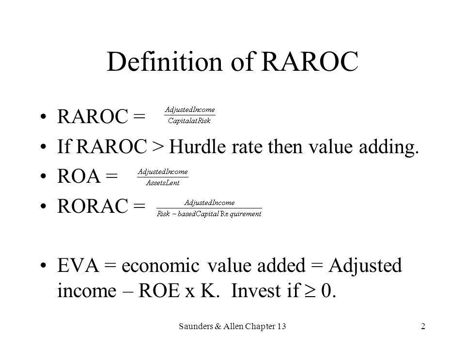 Saunders & Allen Chapter 132 Definition of RAROC RAROC = If RAROC > Hurdle rate then value adding. ROA = RORAC = EVA = economic value added = Adjusted