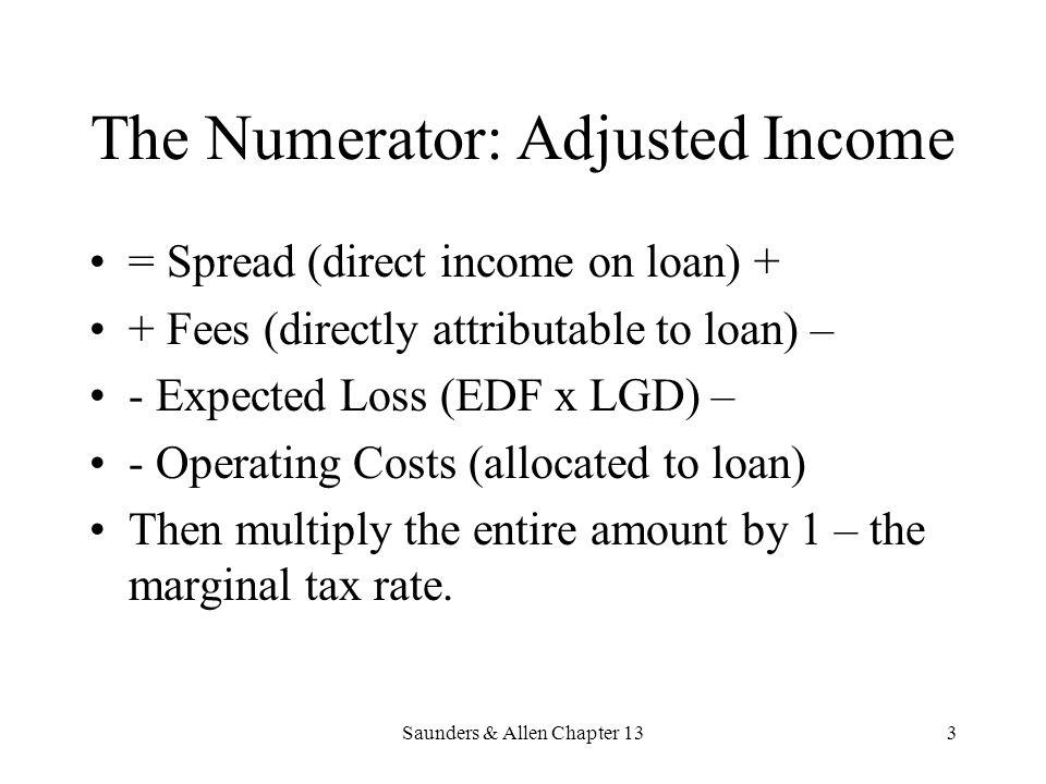 Saunders & Allen Chapter 133 The Numerator: Adjusted Income = Spread (direct income on loan) + + Fees (directly attributable to loan) – - Expected Los