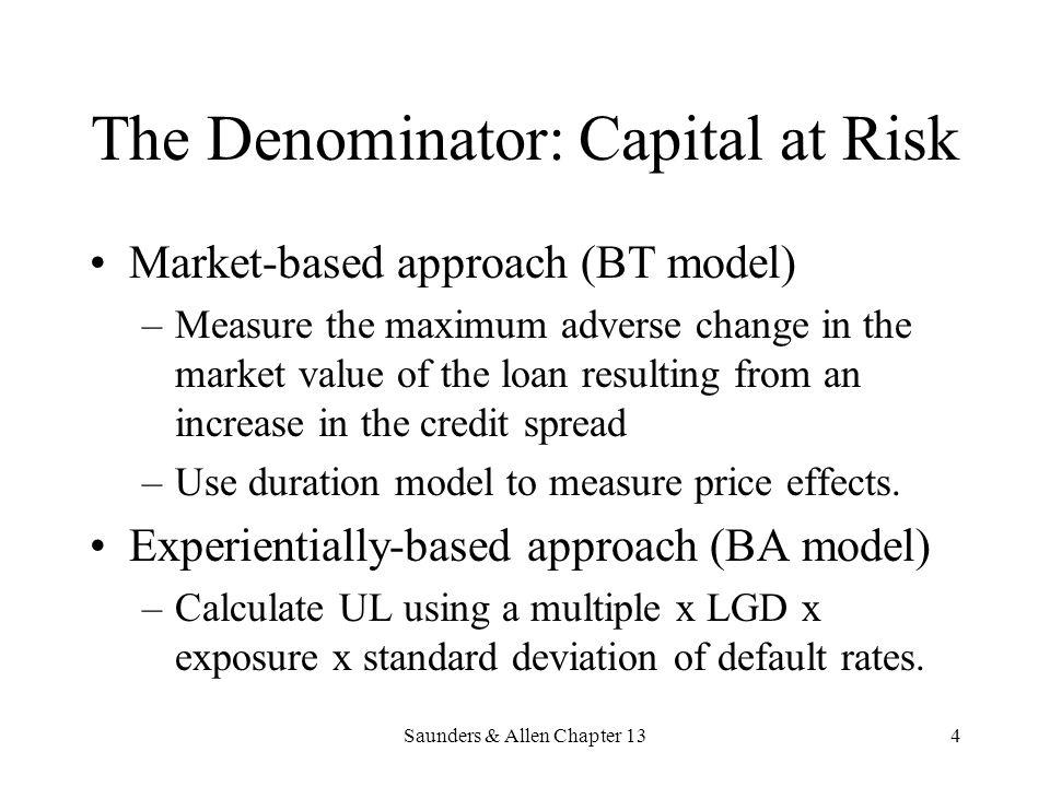 Saunders & Allen Chapter 134 The Denominator: Capital at Risk Market-based approach (BT model) –Measure the maximum adverse change in the market value