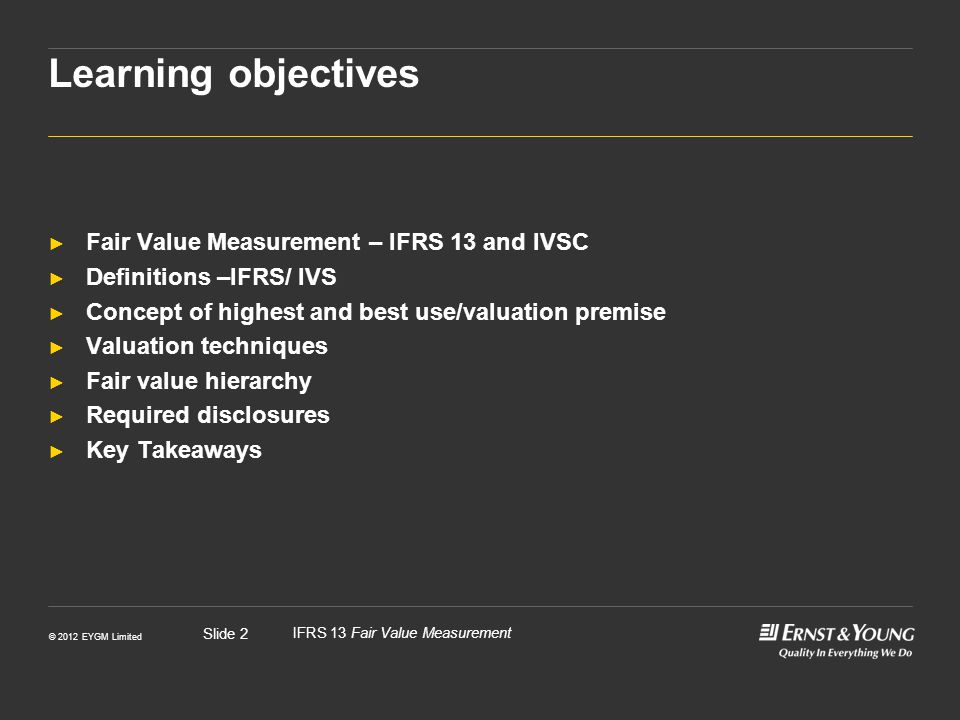 © 2012 EYGM Limited IFRS 13 Fair Value Measurement Slide 13 Highest and best use for non-financial assets ► Fair value considers a market participant's ability to generate economic benefits by using the asset in its highest and best use.