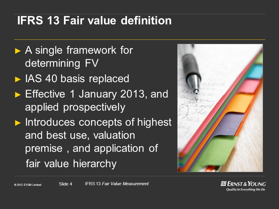 © 2012 EYGM Limited IFRS 13 Fair Value Measurement Slide 5 IFRS 13 FV This differs from revised IVS Framework: Fair value is the estimated price for the transfer of an asset or liability between identified knowledgeable and willing parties that reflects the respective interests of those parties. Respective advantages and disadvantages -IVS Fair value: The price that would be received to sell an asset or paid to transfer a liability in an orderly transaction between market participants at the measurement date (an exit price).
