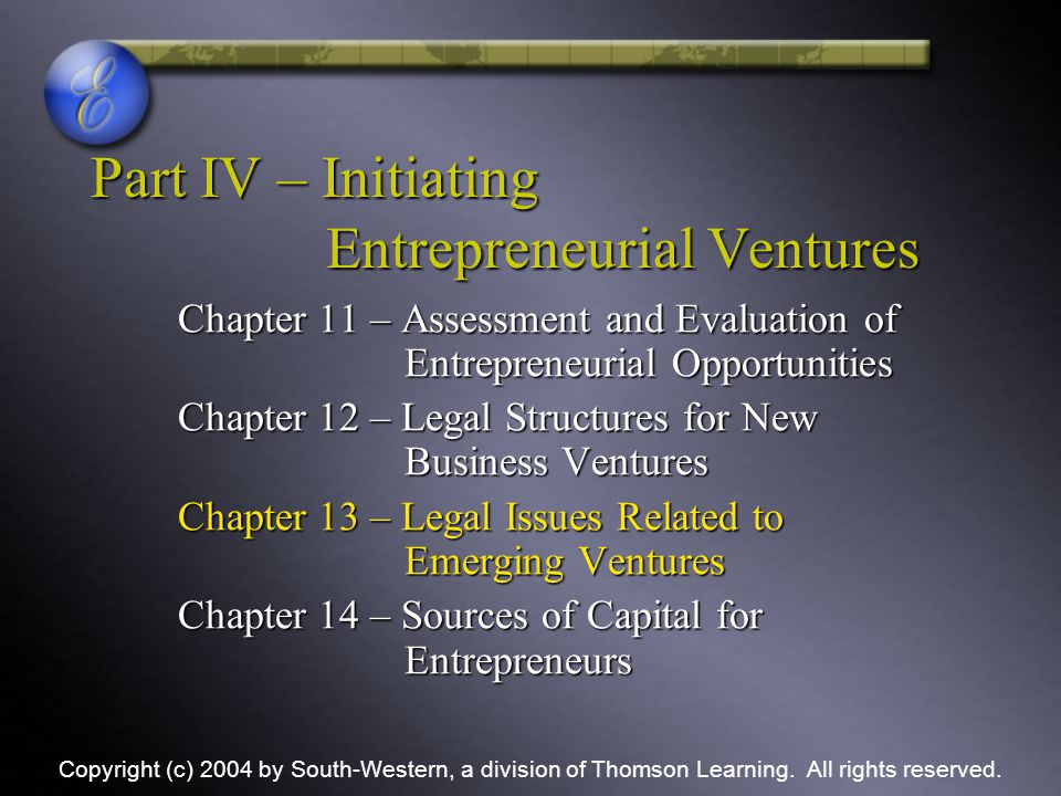 Part IV – Initiating Entrepreneurial Ventures Chapter 11 – Assessment and Evaluation of Entrepreneurial Opportunities Chapter 12 – Legal Structures for New Business Ventures Chapter 13 – Legal Issues Related to Emerging Ventures Chapter 14 – Sources of Capital for Entrepreneurs Copyright (c) 2004 by South-Western, a division of Thomson Learning.