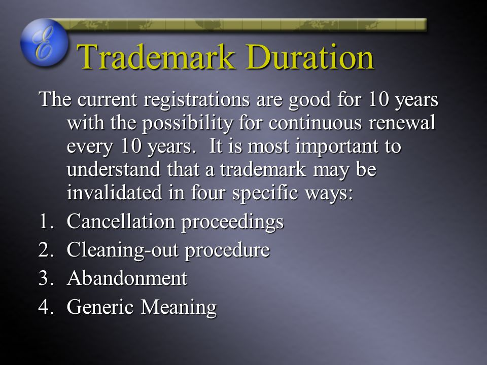 Trademark Duration The current registrations are good for 10 years with the possibility for continuous renewal every 10 years.