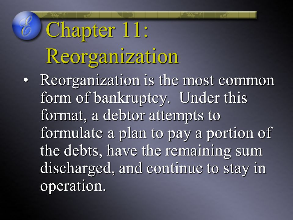 Chapter 11: Reorganization Reorganization is the most common form of bankruptcy.