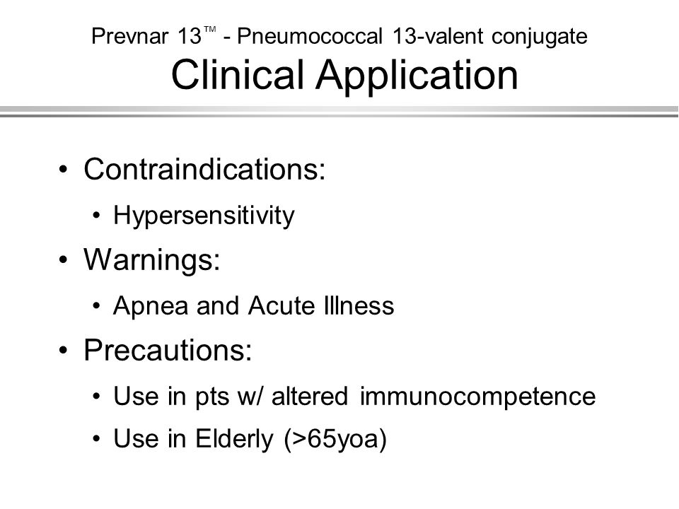 Prevnar 13 ™ - Pneumococcal 13-valent conjugate Clinical Application Contraindications: Hypersensitivity Warnings: Apnea and Acute Illness Precautions
