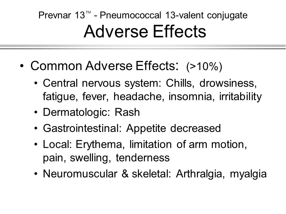 Prevnar 13 ™ - Pneumococcal 13-valent conjugate Adverse Effects Common Adverse Effects : (>10%) Central nervous system: Chills, drowsiness, fatigue, f