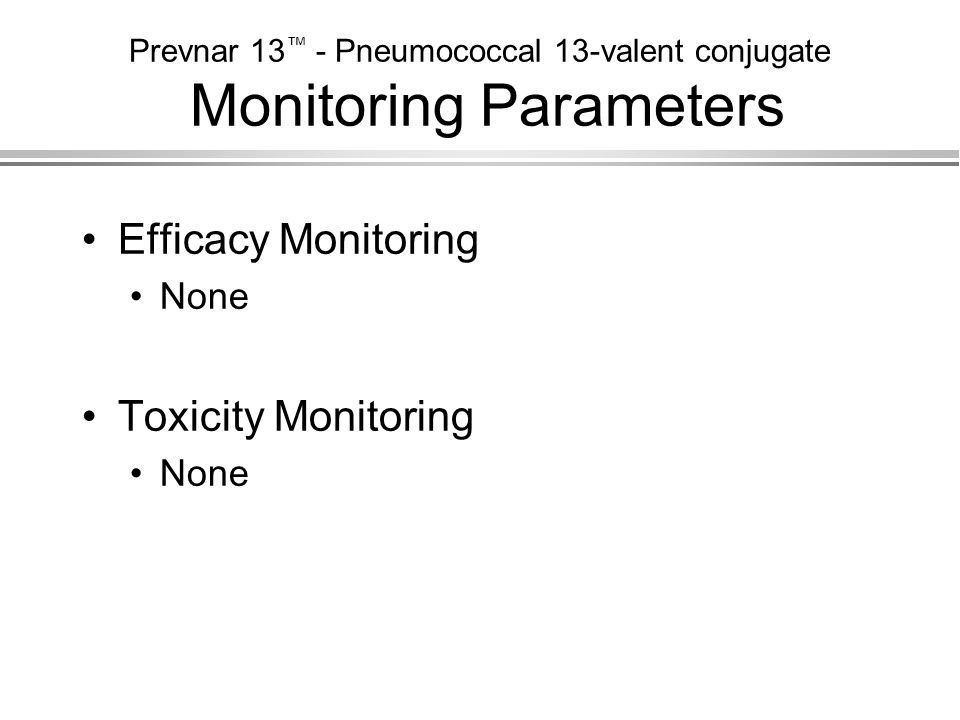 Prevnar 13 ™ - Pneumococcal 13-valent conjugate Monitoring Parameters Efficacy Monitoring None Toxicity Monitoring None