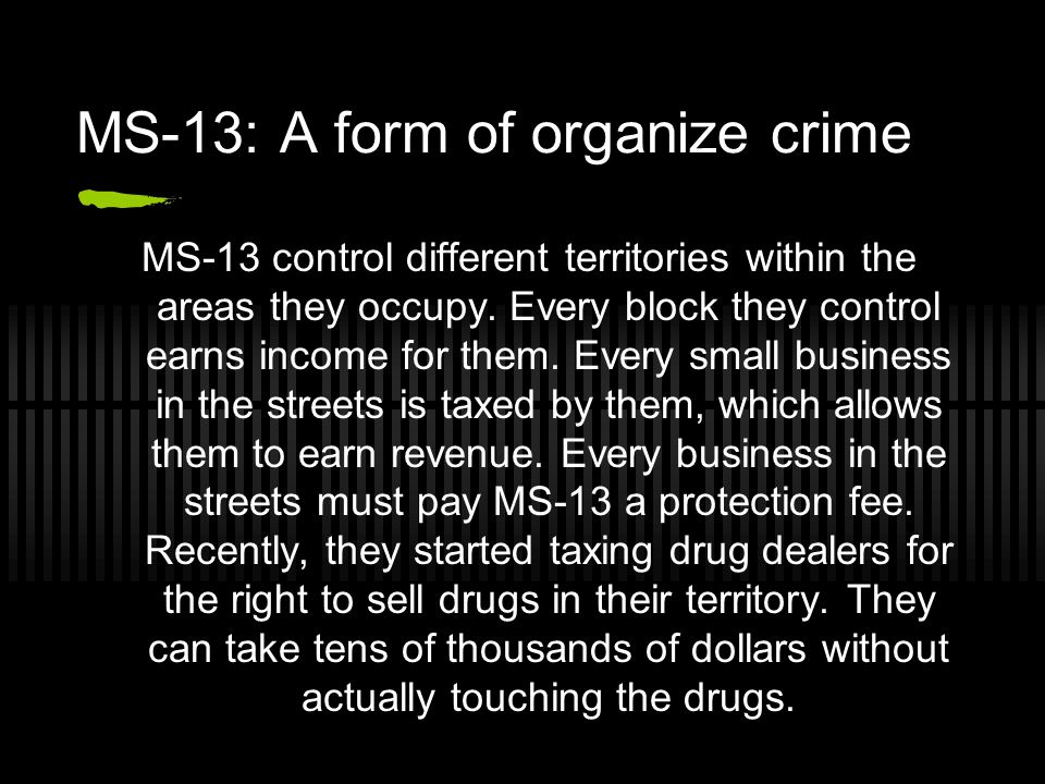 MS-13: A form of organize crime MS-13 control different territories within the areas they occupy.